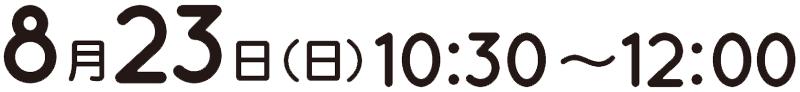8月23日(日)10:30~12:00