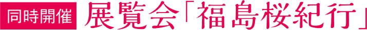 同時開催 展覧会「福島桜紀行」
