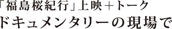 「福島桜紀行」上映+トーク ドキュメンタリーの現場で