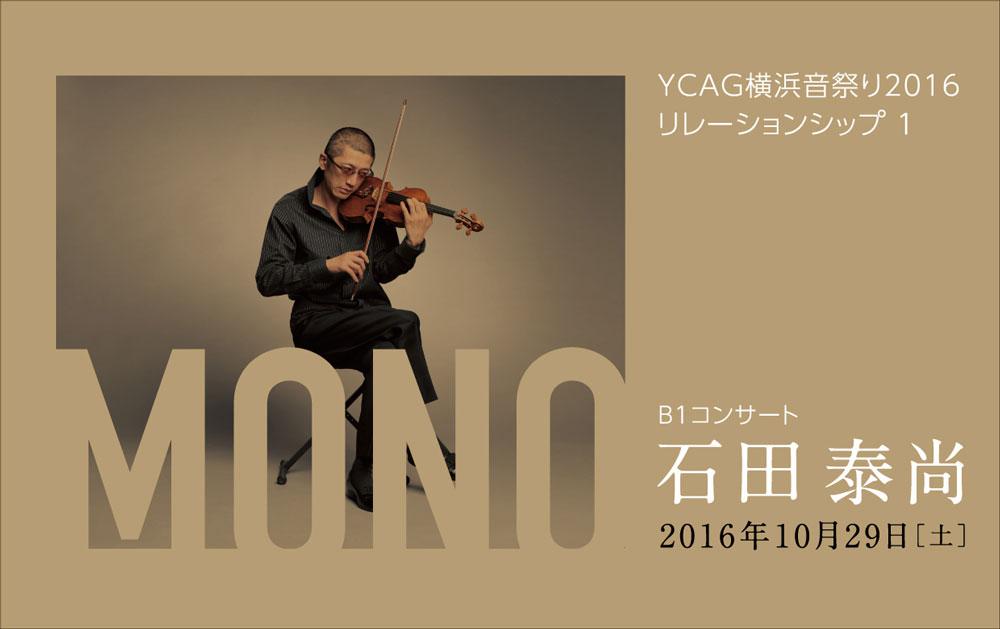 YCAG 横浜音祭り2016 リレーションシップ1 B1コンサート MONO –石田 泰尚–