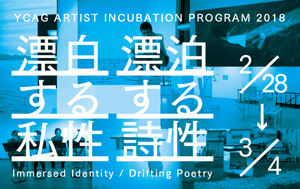 YCAG ARTIST INCUBATION PROGRAM 2018 漂白する私性 漂泊する詩性