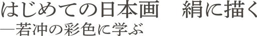 はじめての日本画 絹に描く-若冲の彩色に学ぶ-